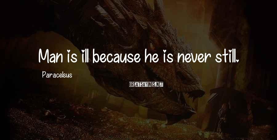 Paracelsus Sayings: Man is ill because he is never still.