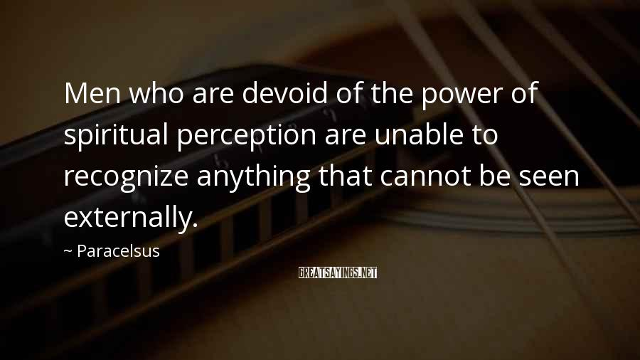 Paracelsus Sayings: Men who are devoid of the power of spiritual perception are unable to recognize anything