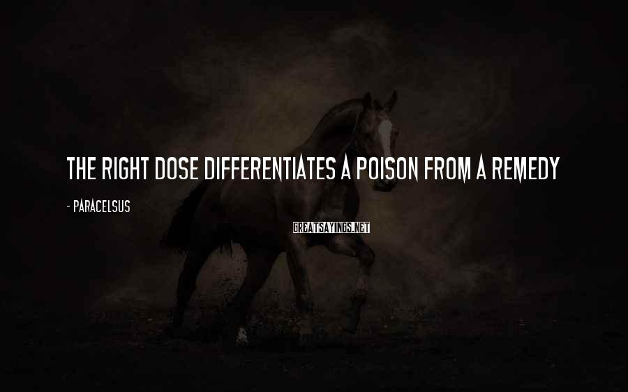 Paracelsus Sayings: The right dose differentiates a poison from a remedy