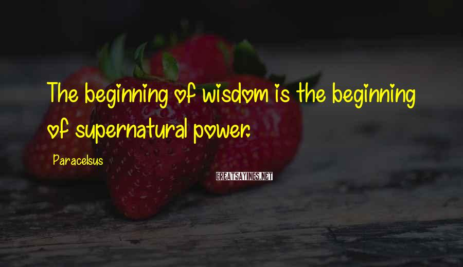 Paracelsus Sayings: The beginning of wisdom is the beginning of supernatural power.