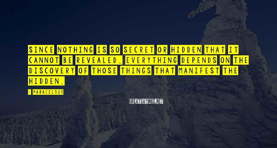 Paracelsus Sayings: Since nothing is so secret or hidden that it cannot be revealed, everything depends on