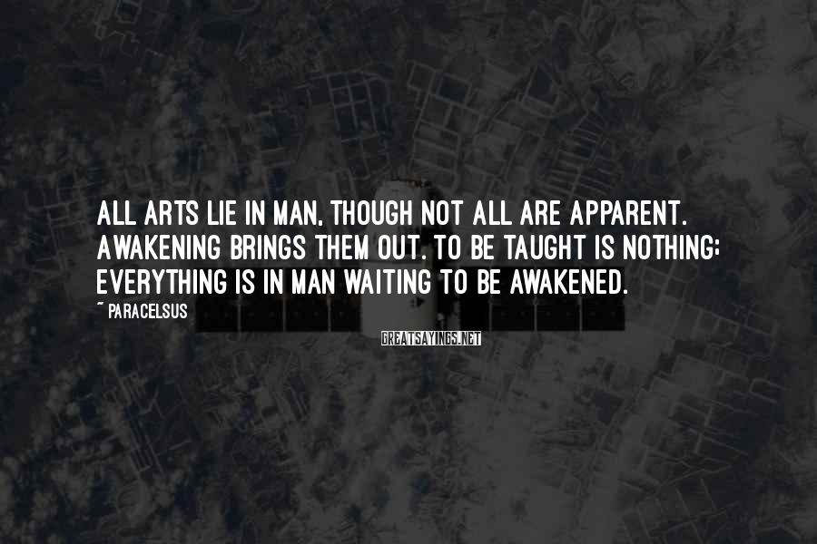 Paracelsus Sayings: All arts lie in man, though not all are apparent. Awakening brings them out. To