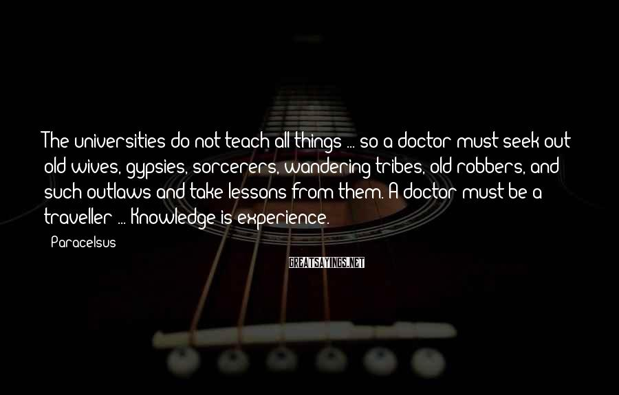 Paracelsus Sayings: The universities do not teach all things ... so a doctor must seek out old
