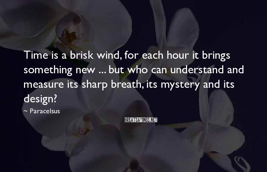 Paracelsus Sayings: Time is a brisk wind, for each hour it brings something new ... but who