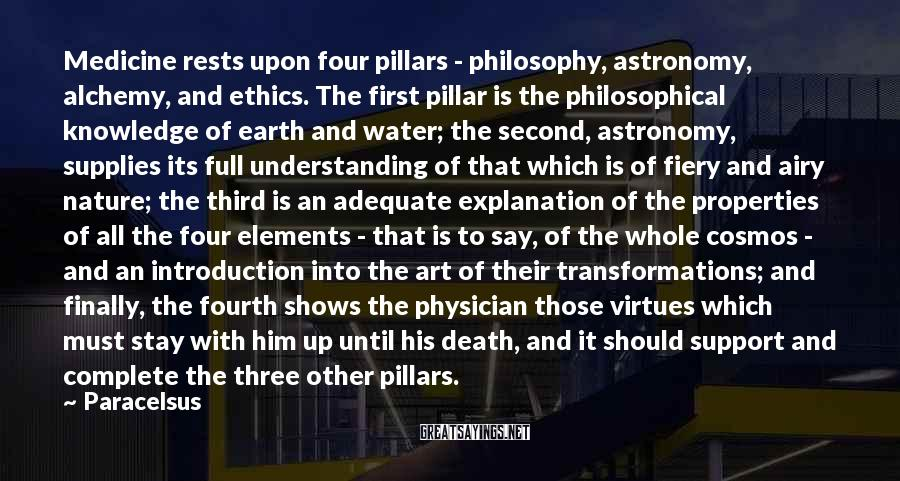 Paracelsus Sayings: Medicine rests upon four pillars - philosophy, astronomy, alchemy, and ethics. The first pillar is