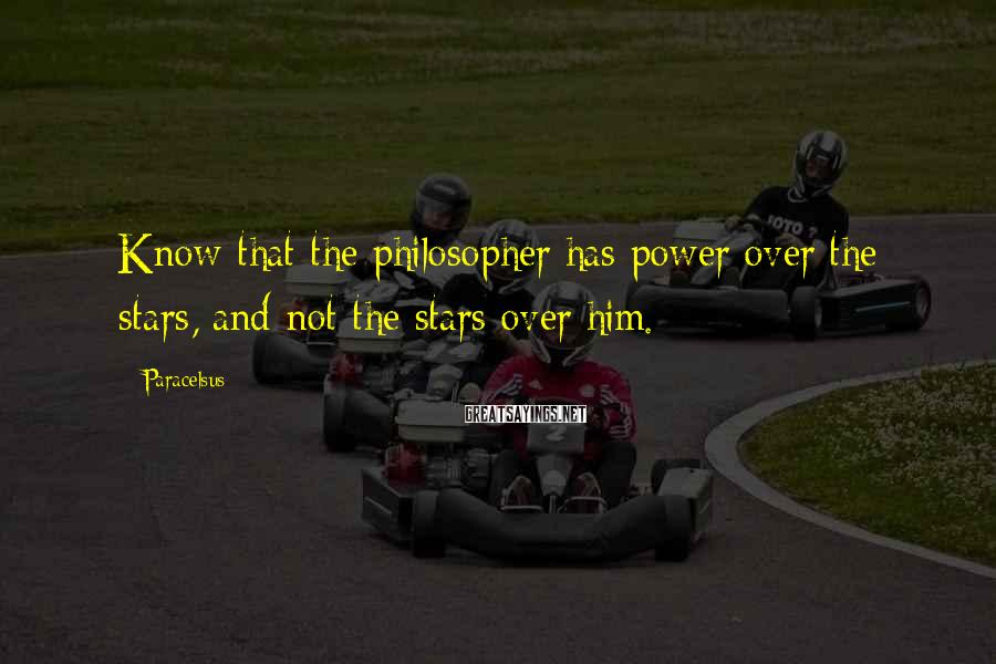 Paracelsus Sayings: Know that the philosopher has power over the stars, and not the stars over him.