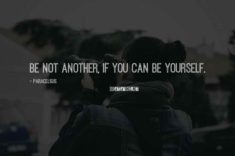 Paracelsus Sayings: Be not another, if you can be yourself.