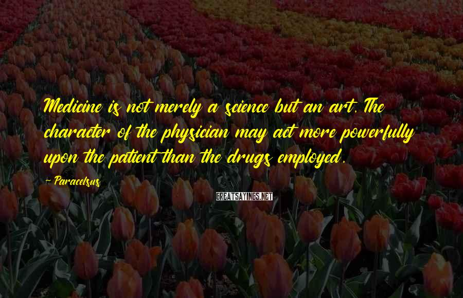 Paracelsus Sayings: Medicine is not merely a science but an art. The character of the physician may