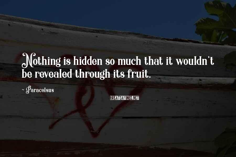 Paracelsus Sayings: Nothing is hidden so much that it wouldn't be revealed through its fruit.