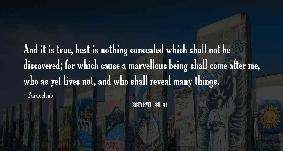 Paracelsus Sayings: And it is true, best is nothing concealed which shall not be discovered; for which