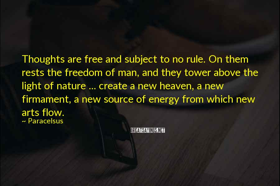 Paracelsus Sayings: Thoughts are free and subject to no rule. On them rests the freedom of man,