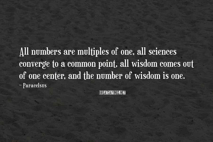 Paracelsus Sayings: All numbers are multiples of one, all sciences converge to a common point, all wisdom