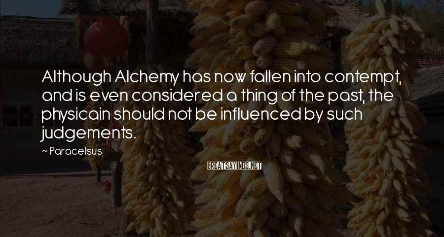 Paracelsus Sayings: Although Alchemy has now fallen into contempt, and is even considered a thing of the