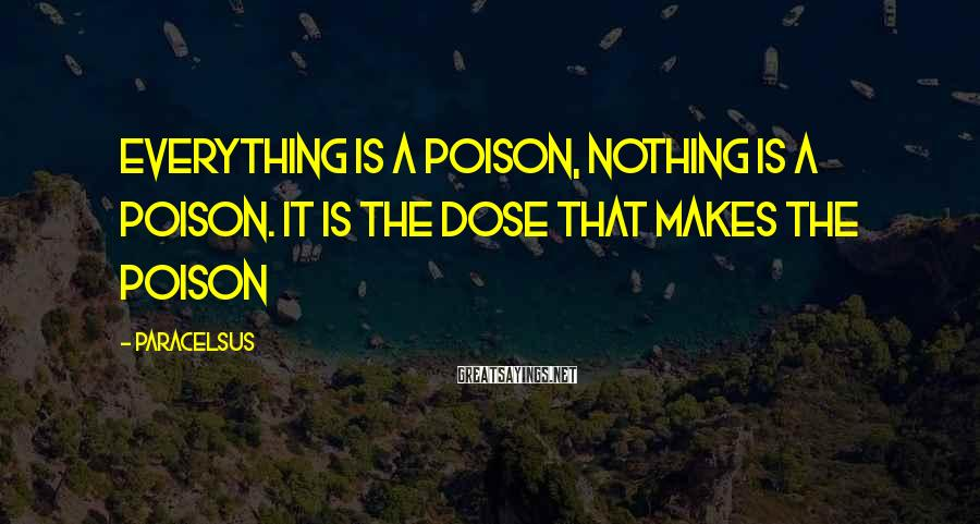 Paracelsus Sayings: Everything is a poison, nothing is a poison. It is the dose that makes the