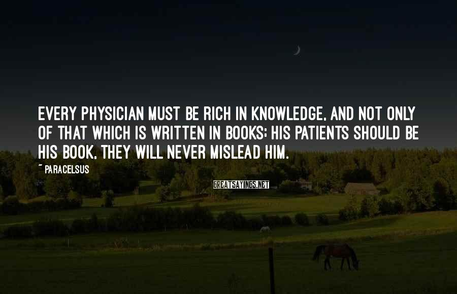 Paracelsus Sayings: Every physician must be rich in knowledge, and not only of that which is written