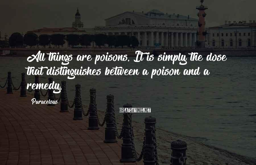 Paracelsus Sayings: All things are poisons. It is simply the dose that distinguishes between a poison and