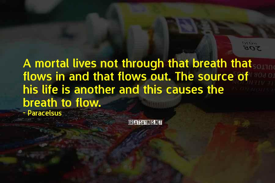 Paracelsus Sayings: A mortal lives not through that breath that flows in and that flows out. The