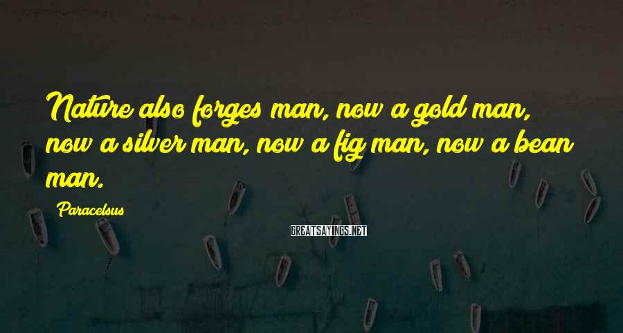 Paracelsus Sayings: Nature also forges man, now a gold man, now a silver man, now a fig