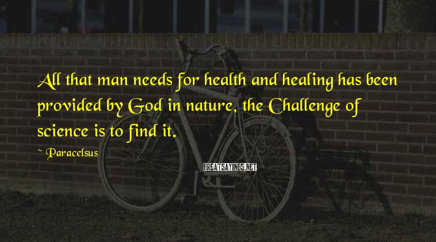 Paracelsus Sayings: All that man needs for health and healing has been provided by God in nature,