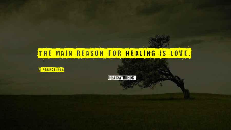 Paracelsus Sayings: The main reason for healing is love.