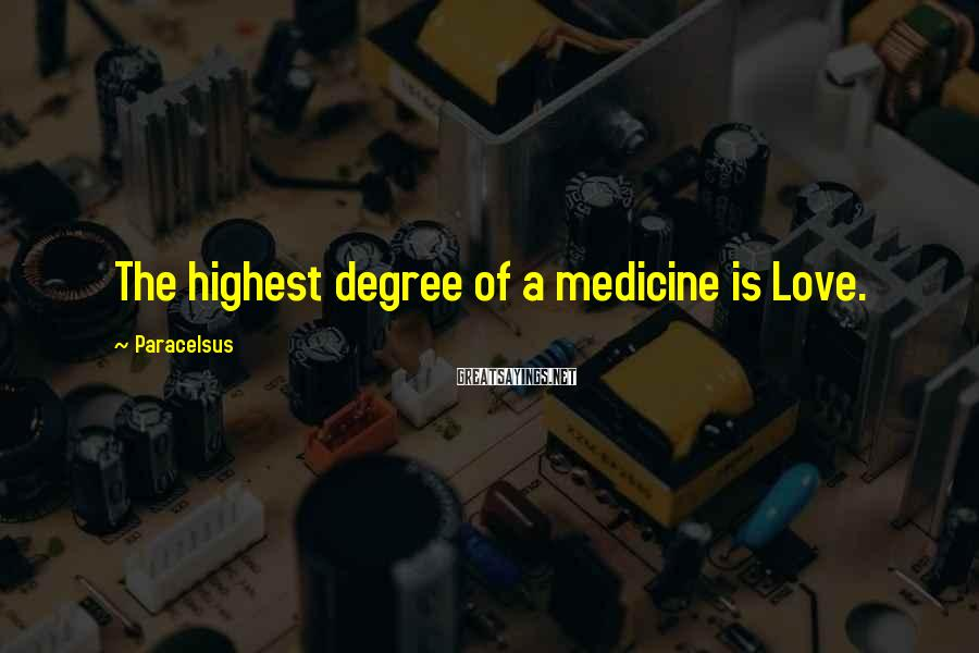 Paracelsus Sayings: The highest degree of a medicine is Love.