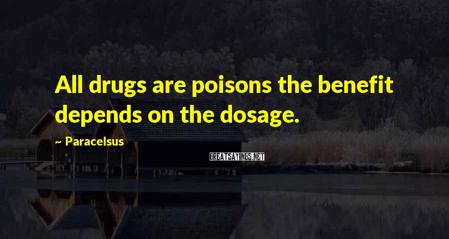 Paracelsus Sayings: All drugs are poisons the benefit depends on the dosage.