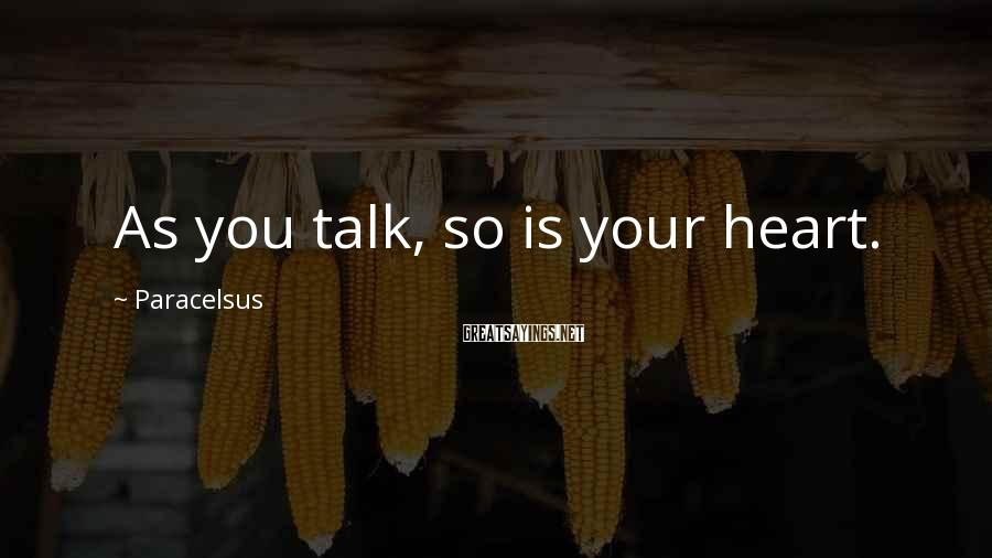 Paracelsus Sayings: As you talk, so is your heart.