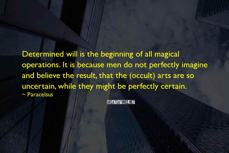 Paracelsus Sayings: Determined will is the beginning of all magical operations. It is because men do not