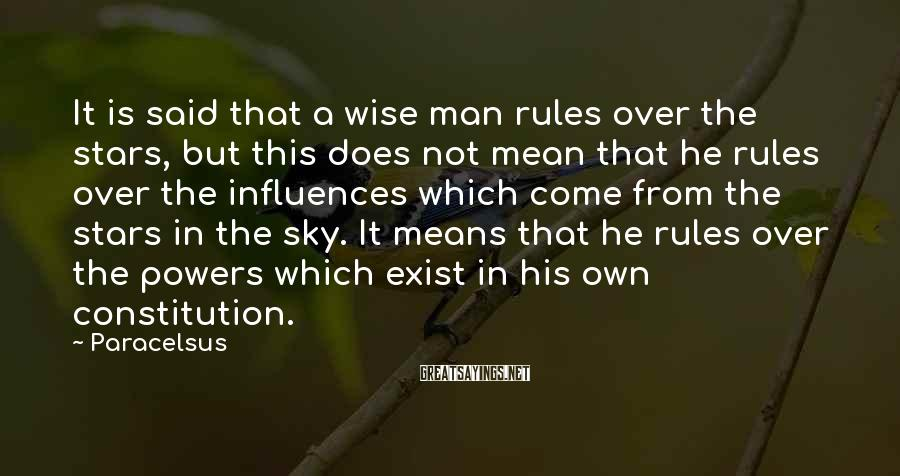 Paracelsus Sayings: It is said that a wise man rules over the stars, but this does not
