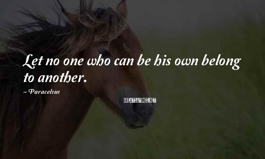 Paracelsus Sayings: Let no one who can be his own belong to another.