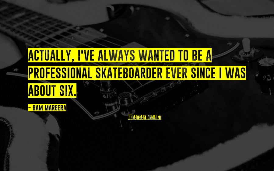 Parallel Relationship Sayings By Bam Margera: Actually, I've always wanted to be a professional skateboarder ever since I was about six.