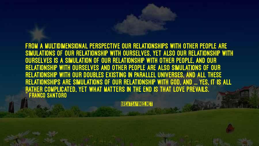 Parallel Relationship Sayings By Franco Santoro: From a multidimensional perspective our relationships with other people are simulations of our relationship with