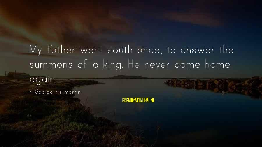 Parallel Relationship Sayings By George R R Martin: My father went south once, to answer the summons of a king. He never came