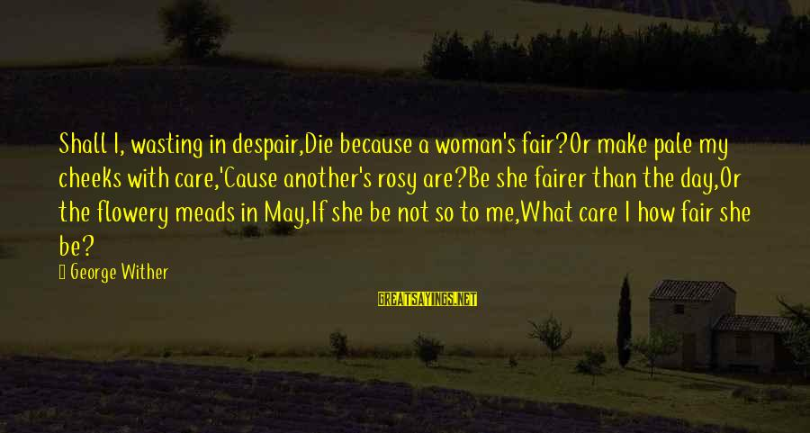 Parallel Relationship Sayings By George Wither: Shall I, wasting in despair,Die because a woman's fair?Or make pale my cheeks with care,'Cause