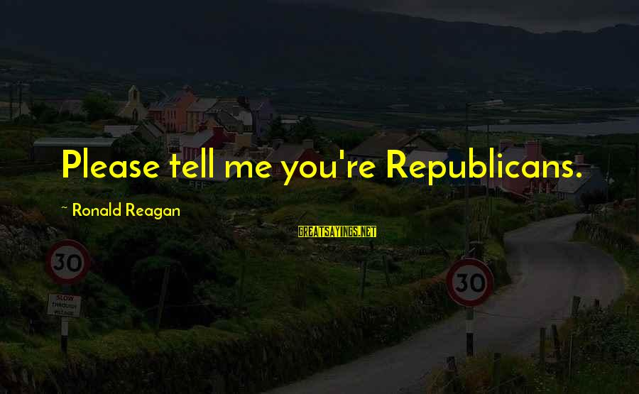 Parda In Islam Sayings By Ronald Reagan: Please tell me you're Republicans.