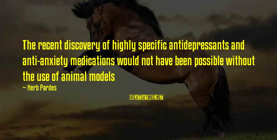 Pardes Sayings By Herb Pardes: The recent discovery of highly specific antidepressants and anti-anxiety medications would not have been possible