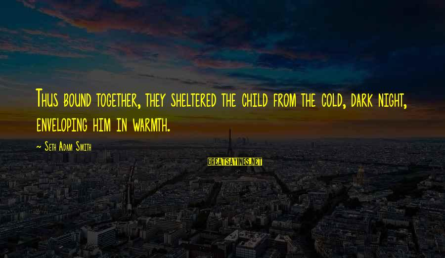 Parental Love Quotes Sayings By Seth Adam Smith: Thus bound together, they sheltered the child from the cold, dark night, enveloping him in