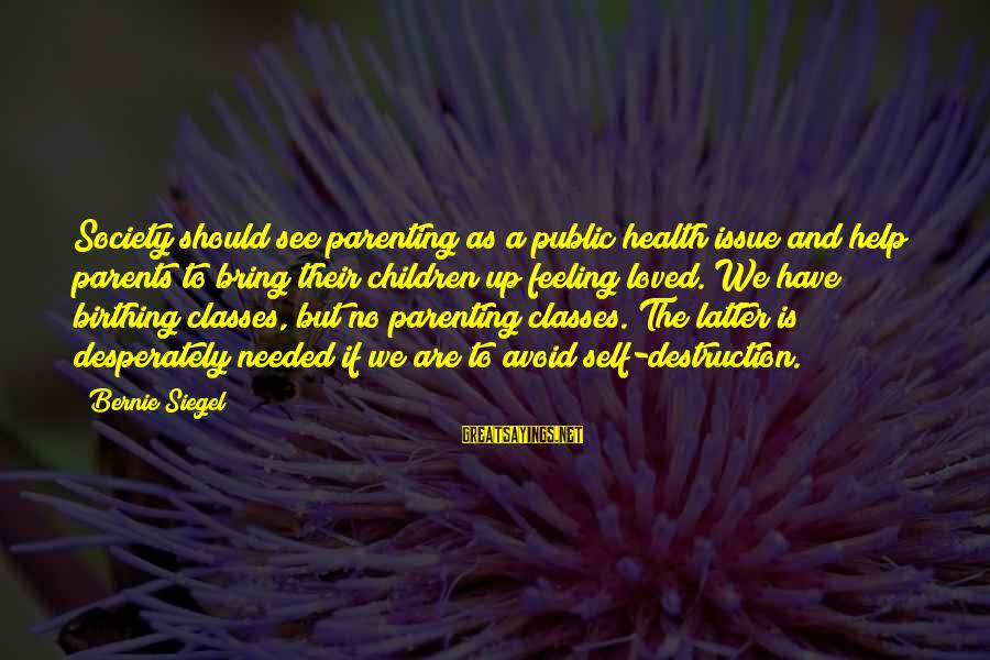 Parenting Classes Sayings By Bernie Siegel: Society should see parenting as a public health issue and help parents to bring their
