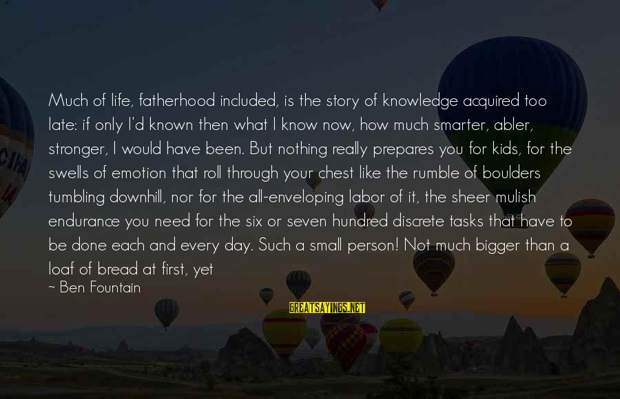 Parenting Skills Sayings By Ben Fountain: Much of life, fatherhood included, is the story of knowledge acquired too late: if only