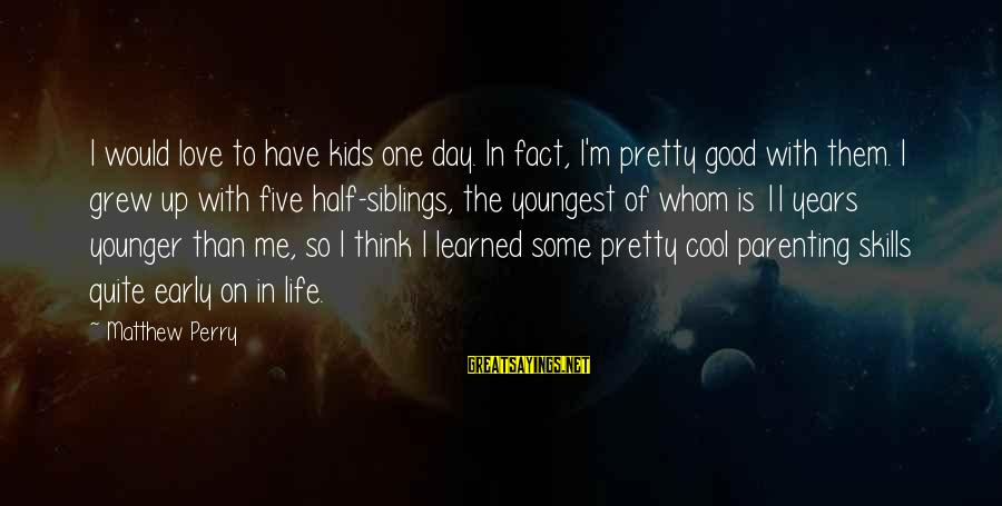 Parenting Skills Sayings By Matthew Perry: I would love to have kids one day. In fact, I'm pretty good with them.