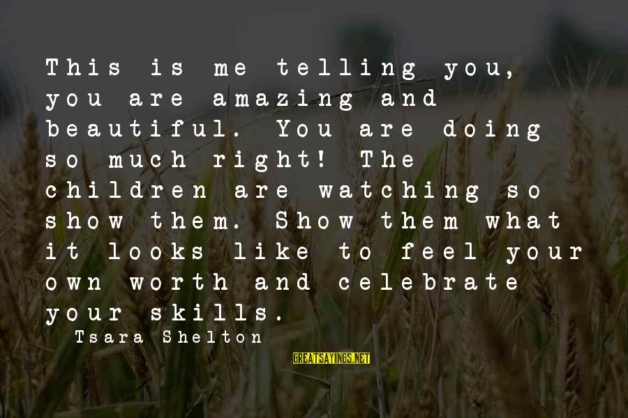 Parenting Skills Sayings By Tsara Shelton: This is me telling you, you are amazing and beautiful. You are doing so much
