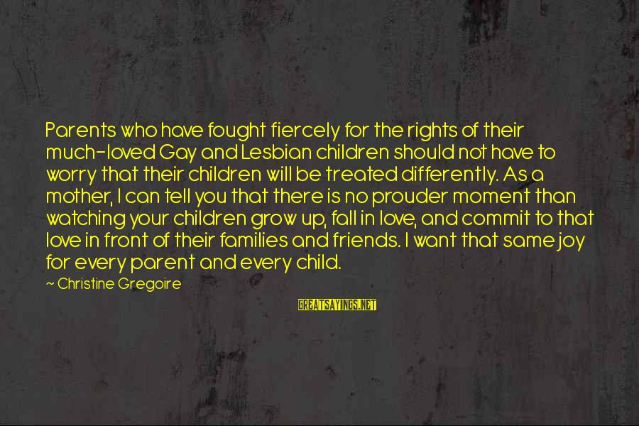 Parents Love For Their Child Sayings By Christine Gregoire: Parents who have fought fiercely for the rights of their much-loved Gay and Lesbian children