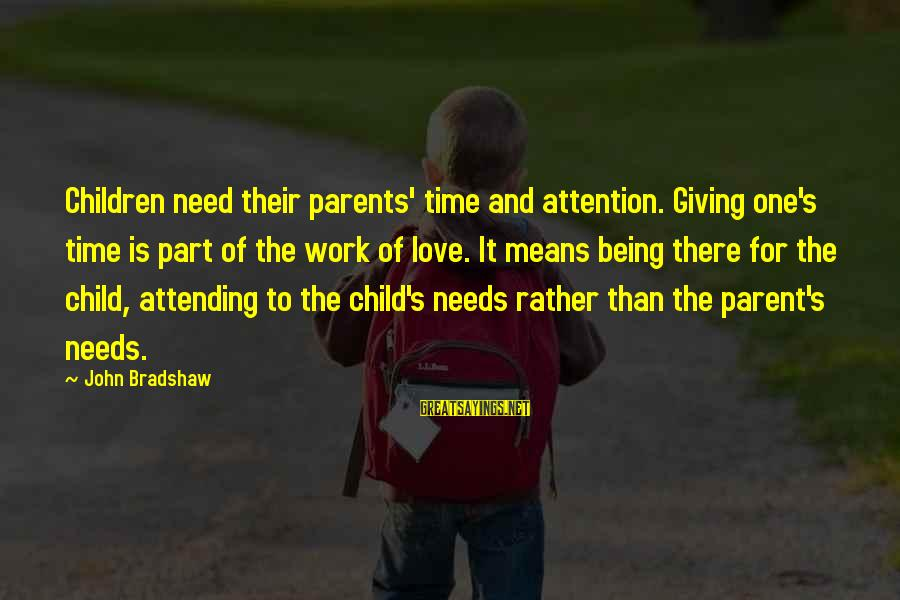 Parents Love For Their Child Sayings By John Bradshaw: Children need their parents' time and attention. Giving one's time is part of the work