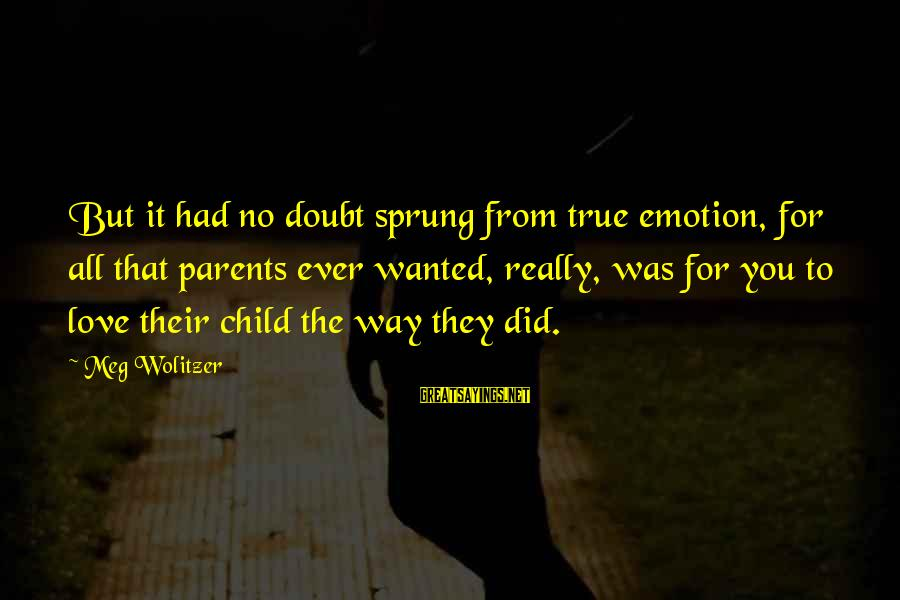 Parents Love For Their Child Sayings By Meg Wolitzer: But it had no doubt sprung from true emotion, for all that parents ever wanted,