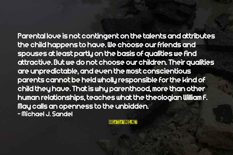 Parents Love For Their Child Sayings By Michael J. Sandel: Parental love is not contingent on the talents and attributes the child happens to have.