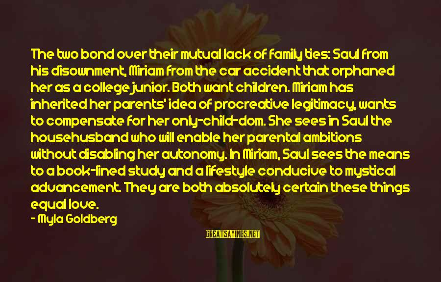 Parents Love For Their Child Sayings By Myla Goldberg: The two bond over their mutual lack of family ties: Saul from his disownment, Miriam