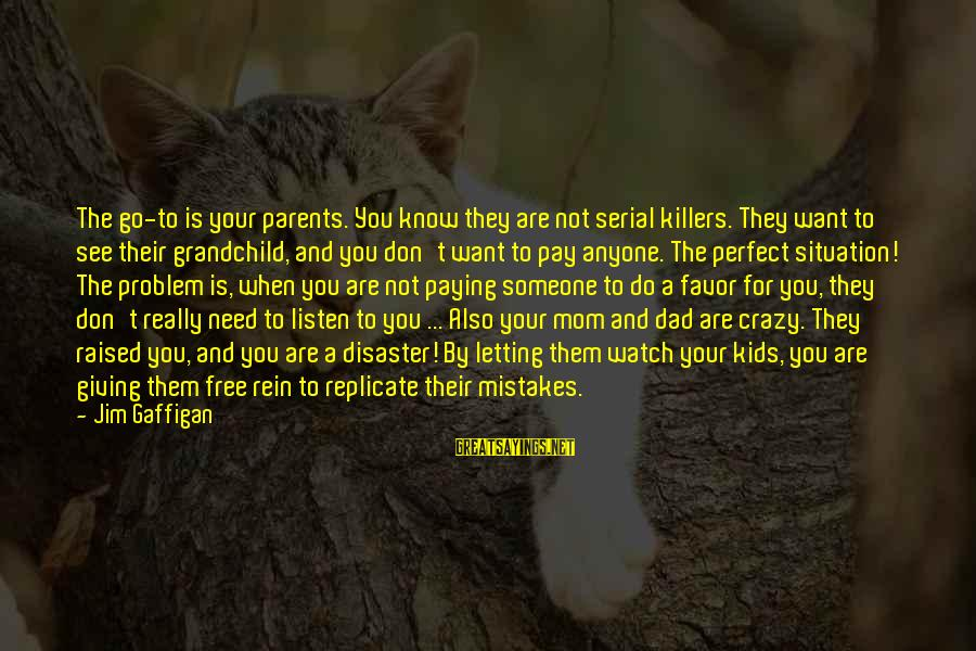 Parents Not Letting Go Sayings By Jim Gaffigan: The go-to is your parents. You know they are not serial killers. They want to
