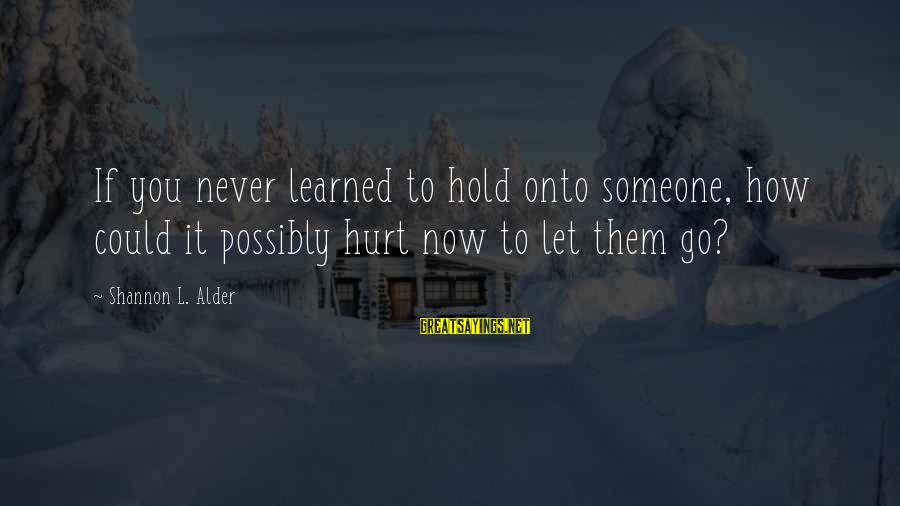 Parents Not Letting Go Sayings By Shannon L. Alder: If you never learned to hold onto someone, how could it possibly hurt now to