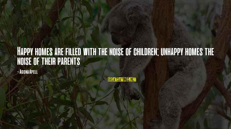 Parents Quotes And Sayings By Agona Apell: Happy homes are filled with the noise of children; unhappy homes the noise of their
