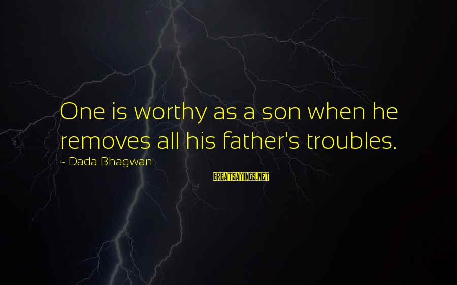 Parents Quotes And Sayings By Dada Bhagwan: One is worthy as a son when he removes all his father's troubles.